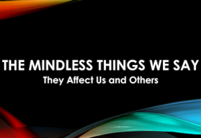 The Mindless Things We Say Affect Us and Others