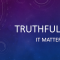 Truthfulness Matters...A Lot!